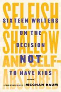 Selfish, Shallow, and Self-Absorbed Sixteen Writers on Their Decision Not To Have Kids