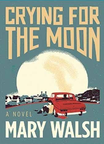 Crying for the Moon: A Novel by Mary Walsh